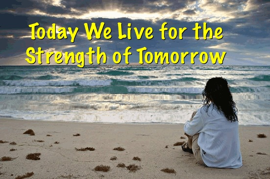 Today We Live In the Strength of Tomorrow